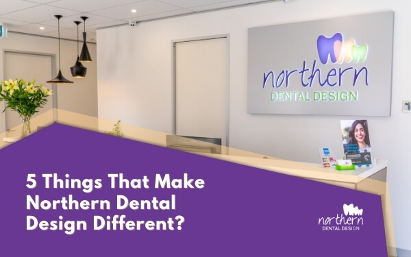 5 things that make Northern Dental Design different?