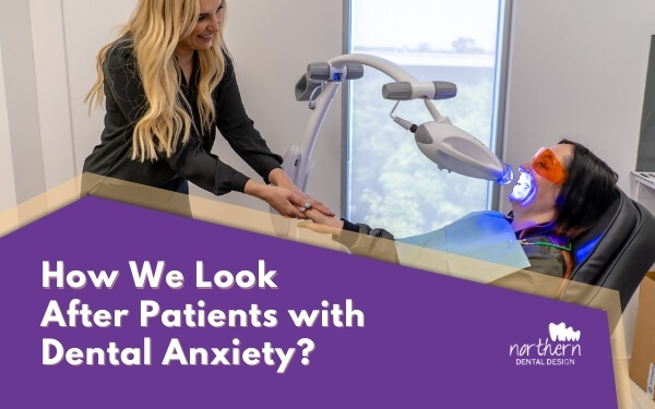 How Do We Look after Patients with Dental Anxiety Here at Northern Dental Design?